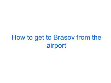How to get to Brasov from the airport. By taxi: This option is the most convenient for saving your time and preventing the complication of connections.