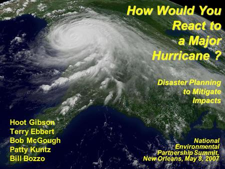 How Would You React to a Major Hurricane ? Disaster Planning to Mitigate Impacts Hoot Gibson Terry Ebbert Bob McGough Patty Kuntz Bill Bozzo National Environmental.