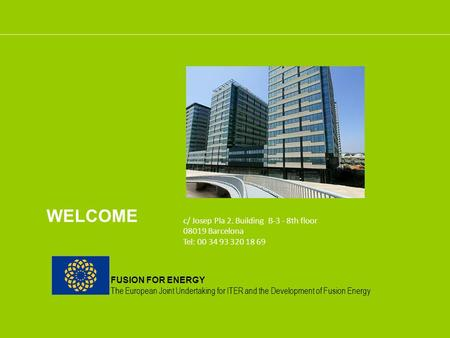 FUSION FOR ENERGY The European Joint Undertaking for ITER and the Development of Fusion Energy WELCOME c/ Josep Pla 2. Building B-3 - 8th floor 08019 Barcelona.