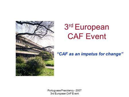 "Portuguese Presidency - 2007 3rd European CAF Event 3 rd European CAF Event ""CAF as an impetus for change"""