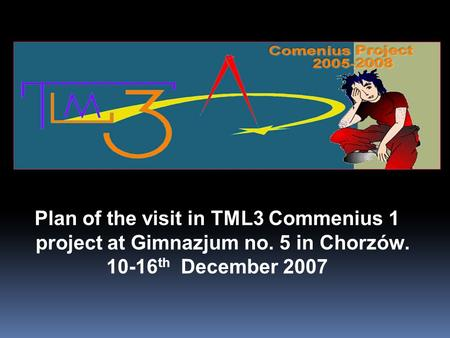 Plan of the visit in TML3 Commenius 1 project at Gimnazjum no. 5 in Chorzów. 10-16 th December 2007.