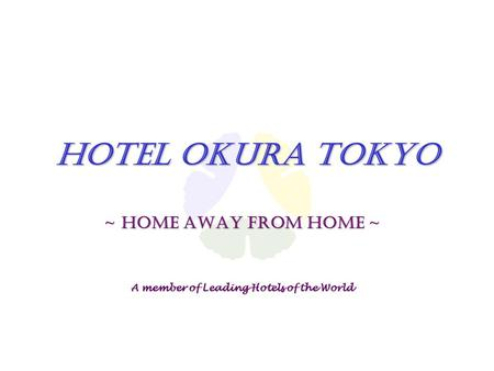 Hotel Okura Tokyo ~ Home away from home ~ A member of Leading Hotels of the World.