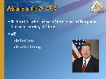 Welcome to the 21 st APEX Mr. Michael B. Donley, Director of Administration and Management, Office of the Secretary of Defense WHS  Dr. Carol Codori 
