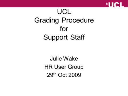 UCL Grading Procedure for Support Staff Julie Wake HR User Group 29 th Oct 2009.