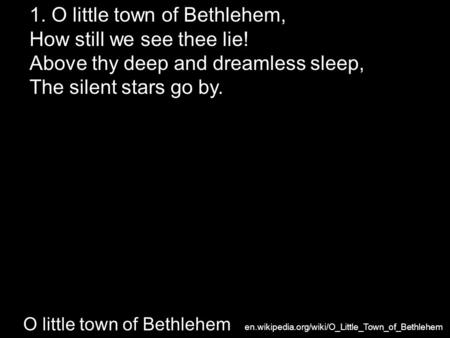 O little town of Bethlehem 1. O little town of Bethlehem, How still we see thee lie! Above thy deep and dreamless sleep, The silent stars go by. en.wikipedia.org/wiki/O_Little_Town_of_Bethlehem.