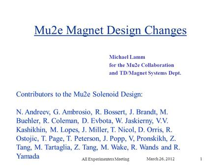 Mu2e Magnet Design Changes Michael Lamm for the Mu2e Collaboration and TD/Magnet Systems Dept. March 26, 2012 All Experimenters Meeting 1 Contributors.