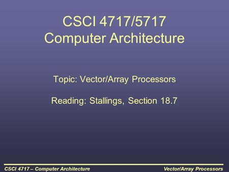 Vector/Array ProcessorsCSCI 4717 – Computer Architecture CSCI 4717/5717 Computer Architecture Topic: Vector/Array Processors Reading: Stallings, Section.