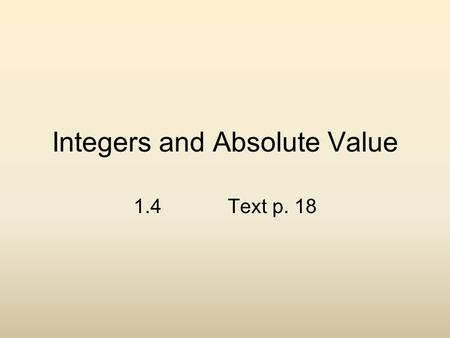 Integers and Absolute Value 1.4 Text p. 18. This is where numbers become magical. You will learn new rules that govern how we evaluate numbers !!! Mastery.