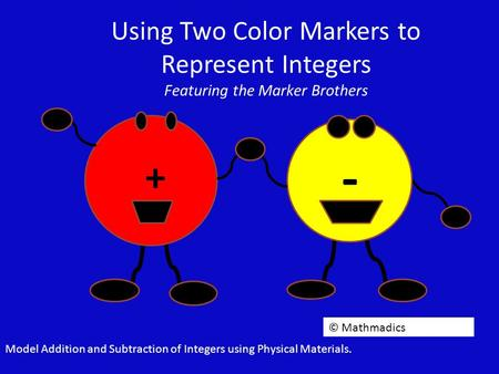 Using Two Color Markers to Represent Integers Featuring the Marker Brothers + - © Mathmadics Model Addition and Subtraction of Integers using Physical.