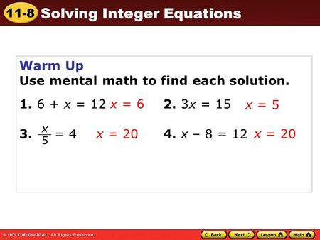 11-8 Solving Integer Equations Warm Up Use mental math to find each solution. 1. 6 + x = 12 2. 3x = 15 3. = 4 4. x – 8 = 12 x = 6 x = 5 x = 20 x 5 __.