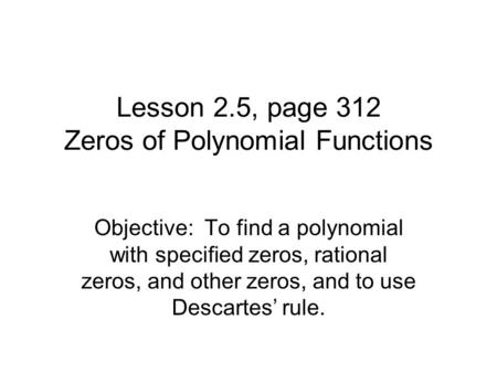 Lesson 2.5, page 312 Zeros of Polynomial Functions Objective: To find a polynomial with specified zeros, rational zeros, and other zeros, and to use Descartes'
