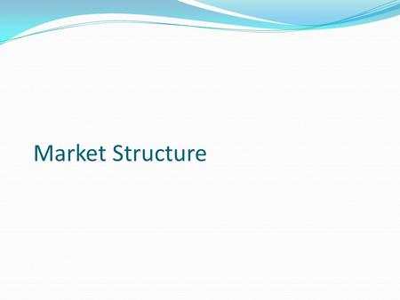 <strong>Market</strong> <strong>Structure</strong>. Learning objectives: Explain the characteristics of different <strong>market</strong> <strong>structures</strong>. To understand the advantages and disadvantages of different.