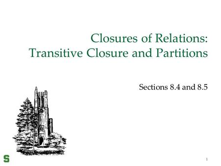 1 Closures of Relations: Transitive Closure and Partitions Sections 8.4 and 8.5.