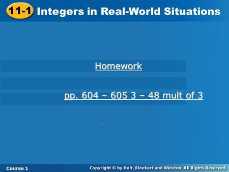 Course 1 11-1 Integers in Real-World Situations 11-1 Integers in Real-World Situations Course 1 Homework pp. 604 – 605 3 – 48 mult of 3 pp. 604 – 605 3.