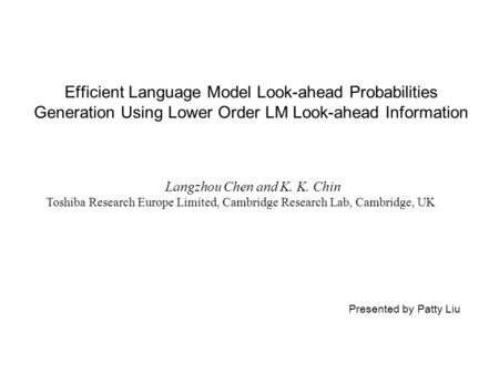 Efficient Language Model Look-ahead Probabilities Generation Using Lower Order LM Look-ahead Information Langzhou Chen and K. K. Chin Toshiba Research.