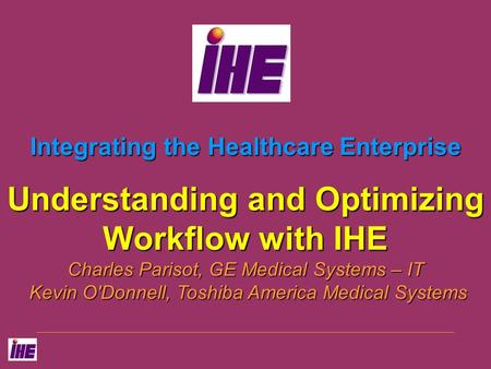 Integrating the Healthcare Enterprise Understanding and Optimizing Workflow with IHE Charles Parisot, GE Medical Systems – IT Kevin O'Donnell, Toshiba.