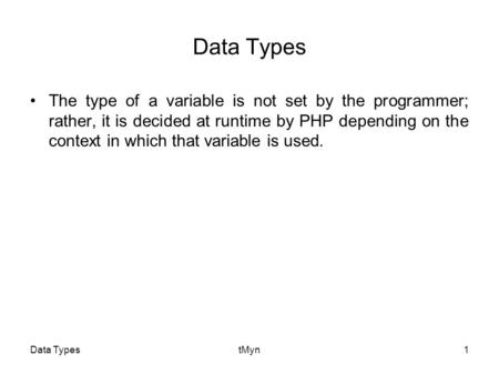 Data TypestMyn1 Data Types The type of a variable is not set by the programmer; rather, it is decided at runtime by PHP depending on the context in which.