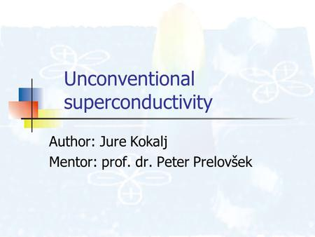 Unconventional superconductivity Author: Jure Kokalj Mentor: prof. dr. Peter Prelovšek.