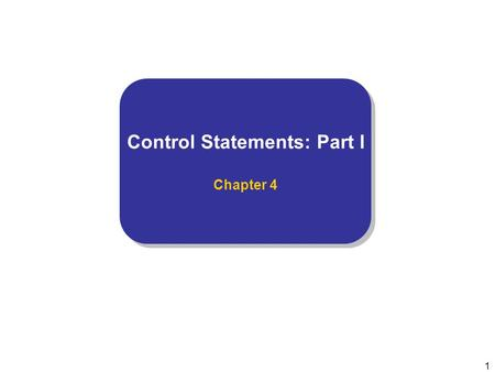 1 Control Statements: Part I Chapter 4 Control Statements: Part I Chapter 4.