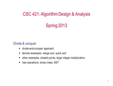 1 CSC 421: Algorithm Design & Analysis Spring 2013 Divide & conquer  divide-and-conquer approach  familiar examples: merge sort, quick sort  other examples: