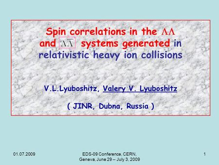 01.07.2009EDS-09 Conference, CERN, Geneva, June 29 -- July 3, 2009 1 Spin correlations in the  and systems generated in relativistic heavy ion collisions.