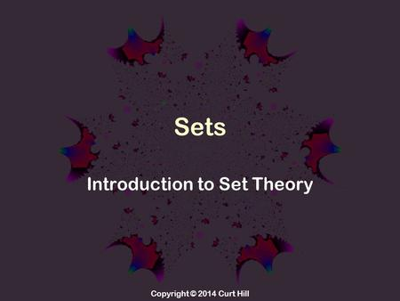 Copyright © 2014 Curt Hill Sets Introduction to Set Theory.