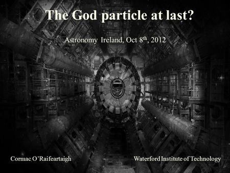 The God particle at last? Cormac O'RaifeartaighWaterford Institute of Technology Astronomy Ireland, Oct 8 th, 2012.