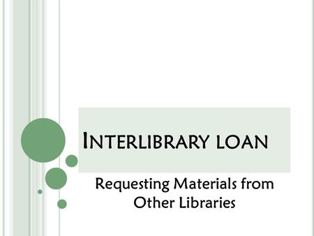 I NTERLIBRARY LOAN Requesting Materials from Other Libraries.