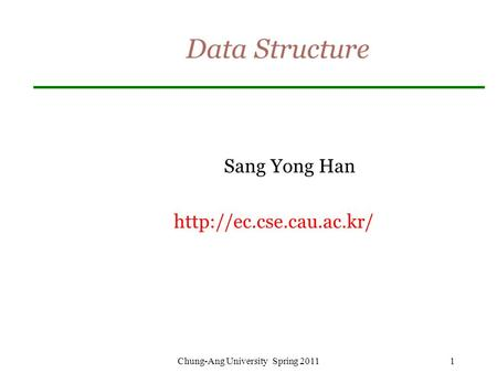 Data Structure Sang Yong Han  Chung-Ang University Spring 20111.