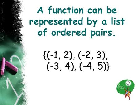 A function can be represented by a list of ordered pairs. {(-1, 2), (-2, 3), (-3, 4), (-4, 5)}