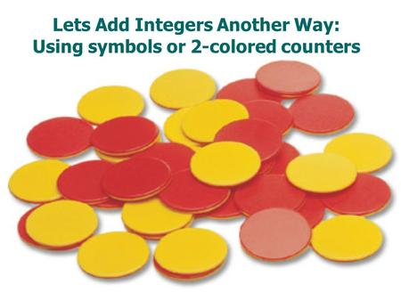 Lets Add Integers Another Way: Using symbols or 2-colored counters.
