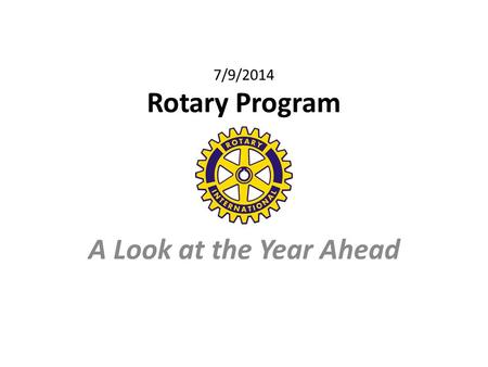 7/9/2014 Rotary Program A Look at the Year Ahead.