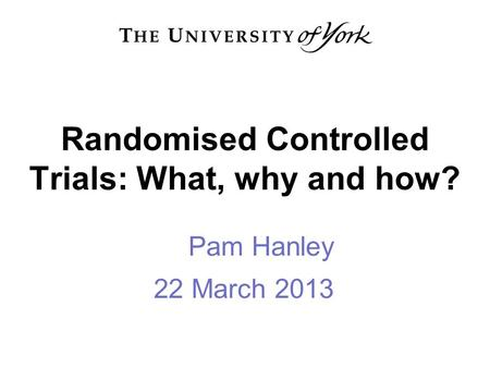 Randomised Controlled Trials: What, why and how? Pam Hanley 22 March 2013.