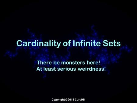 Copyright © 2014 Curt Hill Cardinality of Infinite Sets There be monsters here! At least serious weirdness!