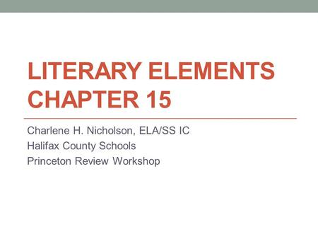 LITERARY ELEMENTS CHAPTER 15 Charlene H. Nicholson, ELA/SS IC Halifax County Schools Princeton Review Workshop.