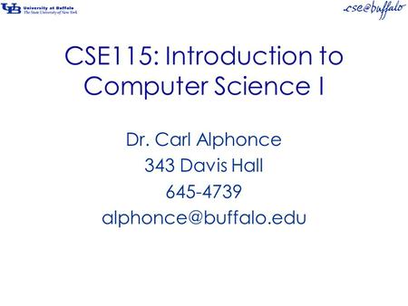 CSE115: Introduction to Computer Science I Dr. Carl Alphonce 343 Davis Hall 645-4739