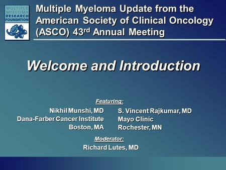Multiple Myeloma Update from the American Society of Clinical Oncology (ASCO) 43 rd Annual Meeting Welcome and Introduction Nikhil Munshi, MD Dana-Farber.