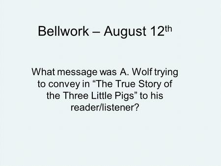"Bellwork – August 12 th What message was A. Wolf trying to convey in ""The True Story of the Three Little Pigs"" to his reader/listener?"
