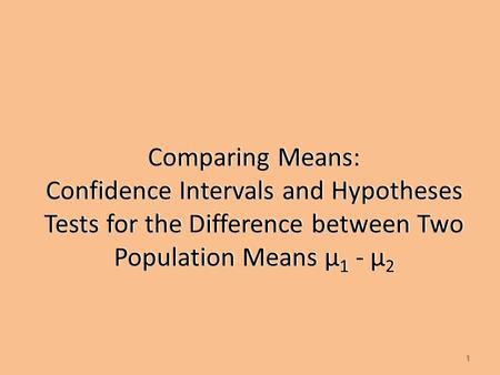 Comparing Means: Confidence Intervals and Hypotheses Tests for the Difference between Two Population Means µ 1 - µ 2 1.