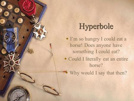 Hyperbole  I'm so hungry I could eat a horse! Does anyone have something I could eat?  Could I literally eat an entire horse?  Why would I say that.