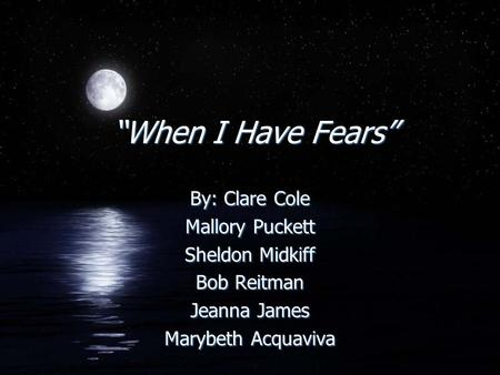 """When I Have Fears"" By: Clare Cole Mallory Puckett Sheldon Midkiff Bob Reitman Jeanna James Marybeth Acquaviva By: Clare Cole Mallory Puckett Sheldon Midkiff."