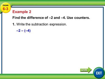 Lesson 6-3 Example 2 6-3 Example 2 Find the difference of –2 and –4. Use counters. 1.Write the subtraction expression. –2 – (–4)