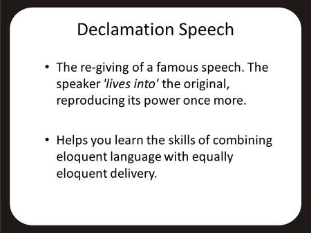 Declamation Speech The re-giving of a famous speech. The speaker 'lives into' the original, reproducing its power once more. Helps you learn the skills.