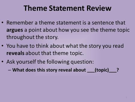 Theme Statement Review Remember a theme statement is a sentence that argues a point about how you see the theme topic throughout the story. You have to.