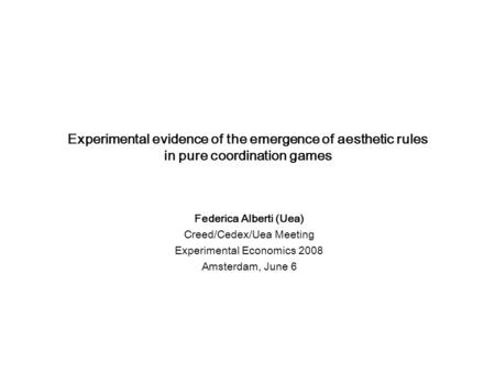 Experimental evidence of the emergence of aesthetic rules in pure coordination games Federica Alberti (Uea) Creed/Cedex/Uea Meeting Experimental Economics.