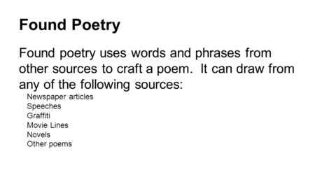 Found Poetry Found poetry uses words and phrases from other sources to craft a poem. It can draw from any of the following sources: Newspaper articles.