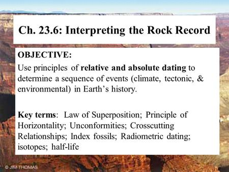 Ch. 23.6: Interpreting the Rock Record OBJECTIVE: Use principles of relative and absolute dating to determine a sequence of events (climate, tectonic,