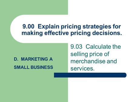 9.00 Explain pricing strategies for making effective pricing decisions. 9.03 Calculate the selling price of merchandise and services. D. MARKETING A SMALL.