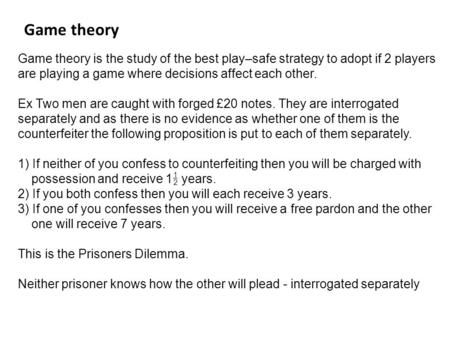 Game theory is the study of the best play–safe strategy to adopt if 2 players are playing a game where decisions affect each other. Ex Two men are caught.