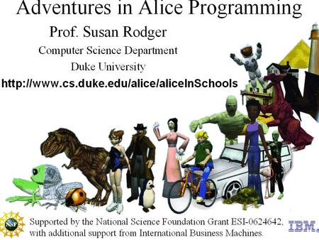 The Program at Duke University Summer 2008 –Workshops for high school and middle school teachers to learn Alice (3 weeks) –One week summer camp opportunities.